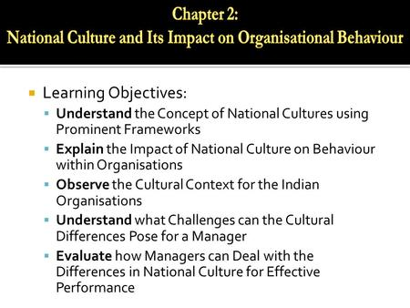  Learning Objectives:  Understand the Concept of National Cultures using Prominent Frameworks  Explain the Impact of National Culture on Behaviour within.