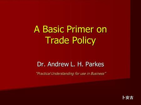 "A Basic Primer on Trade Policy A Basic Primer on Trade Policy Dr. Andrew L. H. Parkes ""Practical Understanding for use in Business"" 卜安吉."