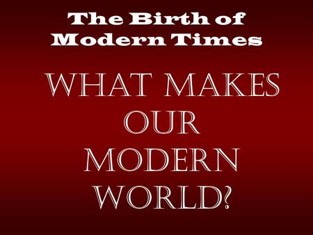 The Birth of Modern Times What makes our modern World?