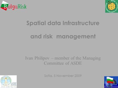 Spatial data Infrastructure and risk management Ivan Philipov – member of the Managing Committee of ASDE Sofia, 5 November 2009.