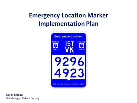 Emergency Location Marker Implementation Plan Randy Knippel GIS Manager, Dakota County.
