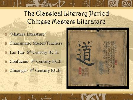"The Classical Literary Period Chinese Masters Literature  ""Masters Literature""  Charismatic Master/Teachers  Lao Tzu- 6 th Century B.C.E.  Confucius-"
