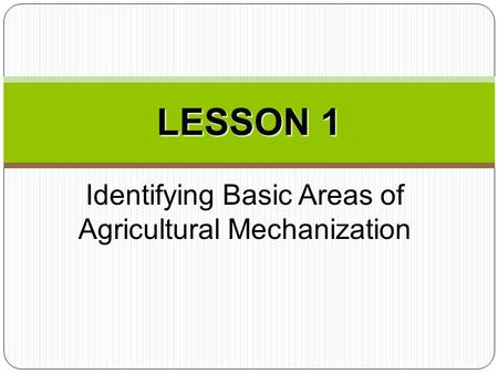 Identifying Basic Areas of Agricultural Mechanization LESSON 1.