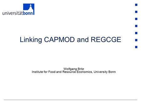 Linking CAPMOD and REGCGE Wolfgang Britz Institute for Food and Resource Economics, University Bonn.