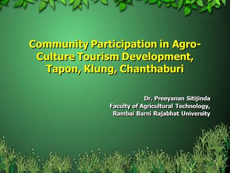 1 Community Participation in Agro- Culture Tourism Development, Tapon, Klung, Chanthaburi Dr. Preeyanan Sitijinda Faculty of Agricultural Technology, Rambai.
