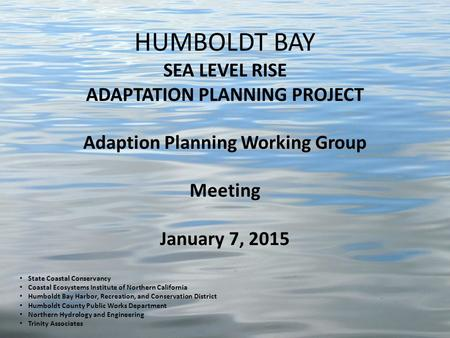 HUMBOLDT BAY SEA LEVEL RISE ADAPTATION PLANNING PROJECT Adaption Planning Working Group Meeting January 7, 2015 State Coastal Conservancy Coastal Ecosystems.