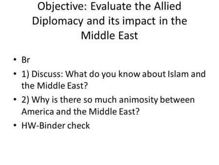 Objective: Evaluate the Allied Diplomacy and its impact in the Middle East Br 1) Discuss: What do you know about Islam and the Middle East? 2) Why is there.