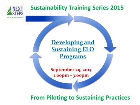 Sustainability Training Series 2015 From Piloting to Sustaining Practices September 29, 2015 1:00pm - 3:00pm Developing and Sustaining ELO Programs.