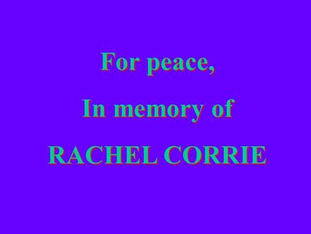 For peace, In memory of RACHEL CORRIE For peace, In memory of RACHEL CORRIE.