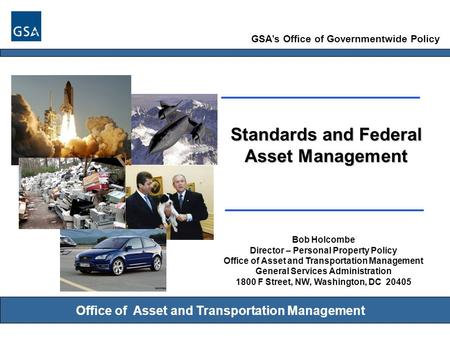 GSA's Office of Governmentwide Policy Office of Asset and Transportation Management Standards and Federal Asset Management Bob Holcombe Director – Personal.