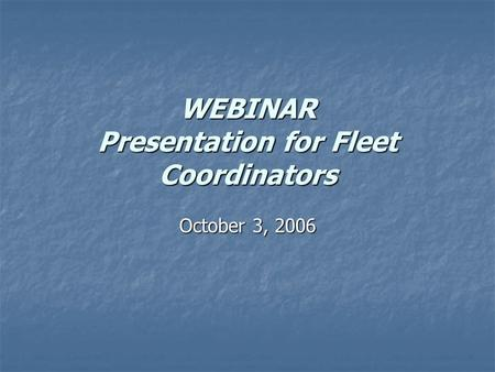 WEBINAR Presentation for Fleet Coordinators October 3, 2006.