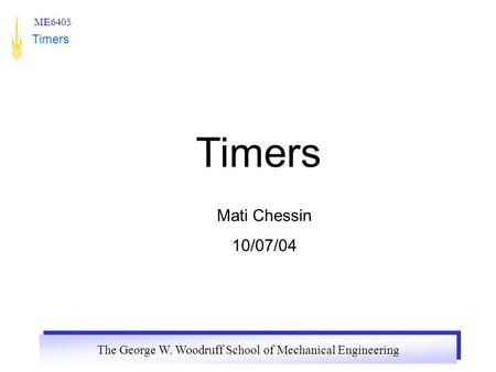 The George W. Woodruff School of Mechanical Engineering ME6405 Timers Mati Chessin 10/07/04.