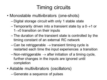 Timing circuits Monostable multivibrators (one-shots) –Digital storage circuit with only 1 stable state –Temporarily driven into a transient state by a.