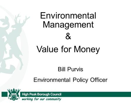 Environmental Management & Value for Money Bill Purvis Environmental Policy Officer.