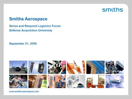 Smiths Aerospace www.smiths-aerospace.com Sense and Respond Logistics Forum Defense Acquisition University September 21, 2006.