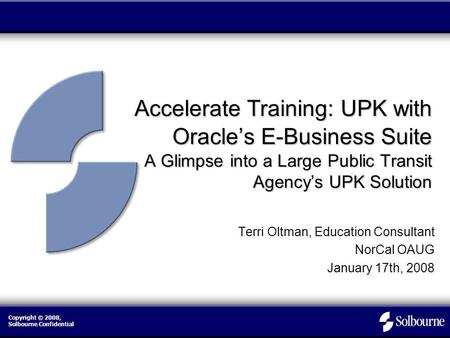 Copyright © 2008, Solbourne Confidential Accelerate Training: UPK with Oracle's E-Business Suite A Glimpse into a Large Public Transit Agency's UPK Solution.