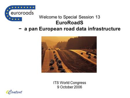 Welcome to Special Session 13 EuroRoadS − a pan European road data infrastructure ITS World Congress 9 October 2006.
