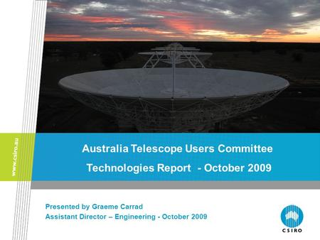 The ATNF Front End and Back End Groups Presented by Graeme Carrad Assistant Director – Engineering - October 2009 Australia Telescope Users Committee Technologies.