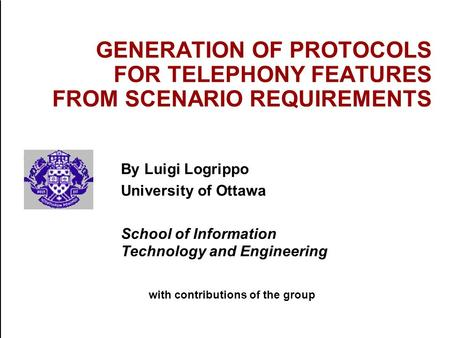 GENERATION OF PROTOCOLS FOR TELEPHONY FEATURES FROM SCENARIO REQUIREMENTS By Luigi Logrippo University of Ottawa School of Information Technology and.
