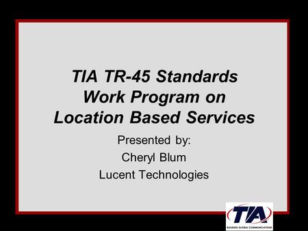 TIA TR-45 Standards Work Program on Location Based Services Presented by: Cheryl Blum Lucent Technologies.