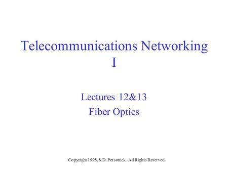 Copyright 1998, S.D. Personick. All Rights Reserved. Telecommunications Networking I Lectures 12&13 Fiber Optics.