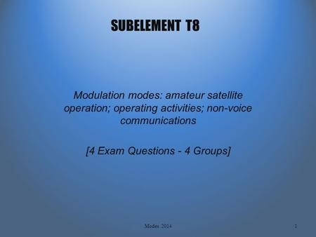 SUBELEMENT T8 Modulation modes: amateur satellite operation; operating activities; non-voice communications [4 Exam Questions - 4 Groups] 1Modes 2014.
