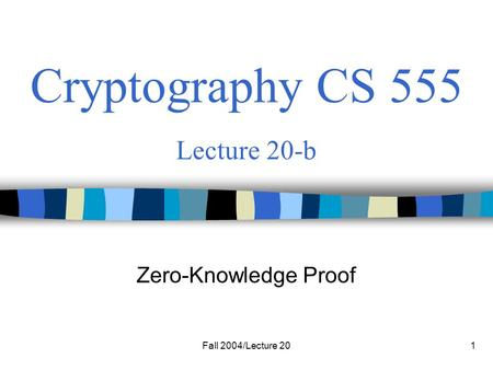 Fall 2004/Lecture 201 Cryptography CS 555 Lecture 20-b Zero-Knowledge Proof.