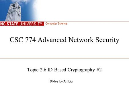 Computer Science CSC 774 Advanced Network Security Topic 2.6 ID Based Cryptography #2 Slides by An Liu.