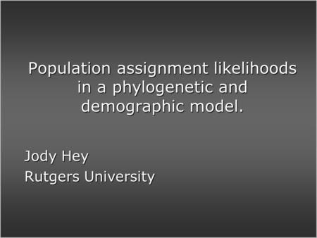 Population assignment likelihoods in a phylogenetic and demographic model. Jody Hey Rutgers University.