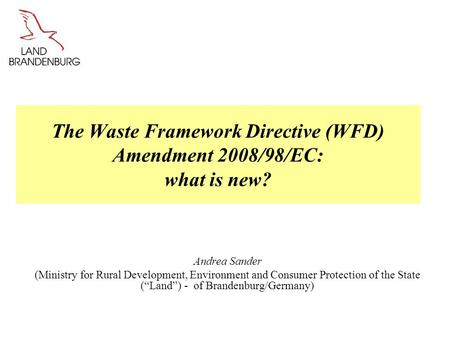 The Waste Framework Directive (WFD) Amendment 2008/98/EC: what is new? Andrea Sander (Ministry for Rural Development, Environment and Consumer Protection.