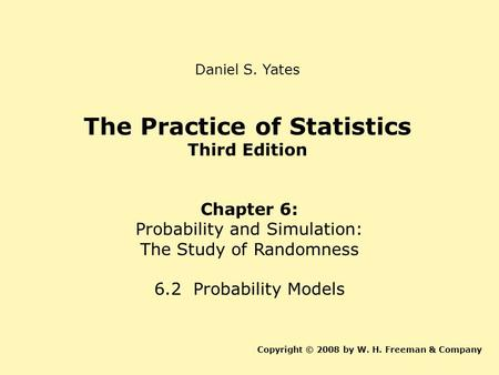 The Practice of Statistics Third Edition Chapter 6: Probability and Simulation: The Study of Randomness 6.2 Probability Models Copyright © 2008 by W. H.