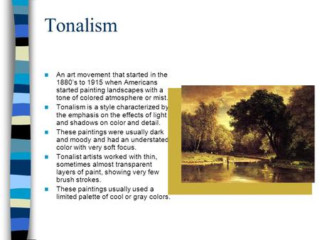 Tonalism An art movement that started in the 1880's to 1915 when Americans started painting landscapes with a tone of colored atmosphere or mist. Tonalism.