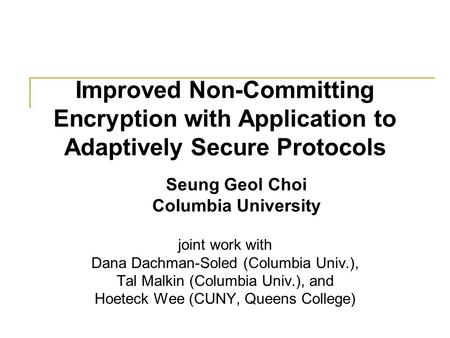 Improved Non-Committing Encryption with Application to Adaptively Secure Protocols joint work with Dana Dachman-Soled (Columbia Univ.), Tal Malkin (Columbia.