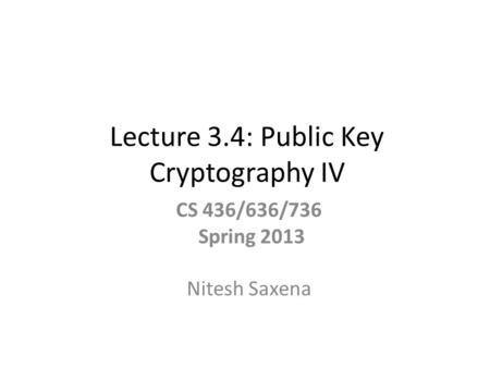 Lecture 3.4: Public Key Cryptography IV CS 436/636/736 Spring 2013 Nitesh Saxena.