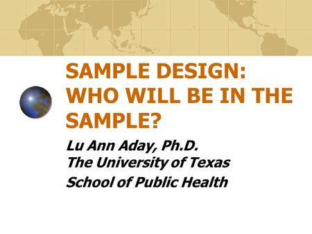 SAMPLE DESIGN: WHO WILL BE IN THE SAMPLE? Lu Ann Aday, Ph.D. The University of Texas School of Public Health.