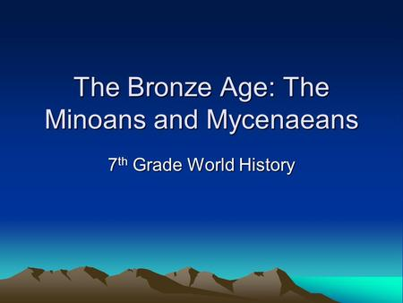 The Bronze Age: The Minoans and Mycenaeans 7 th Grade World History.