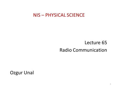 NIS – PHYSICAL SCIENCE Lecture 65 Radio Communication Ozgur Unal 1.