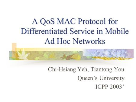 A QoS MAC Protocol for Differentiated Service in Mobile Ad Hoc Networks Chi-Hsiang Yeh, Tiantong You Queen's University ICPP 2003'