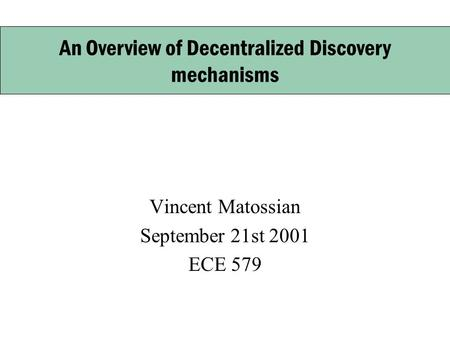 Vincent Matossian September 21st 2001 ECE 579 An Overview of Decentralized Discovery mechanisms.