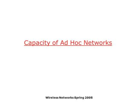 Wireless Networks Spring 2005 Capacity of Ad Hoc Networks.