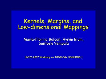 Kernels, Margins, and Low-dimensional Mappings [NIPS 2007 Workshop on TOPOLOGY LEARNING ] Maria-Florina Balcan, Avrim Blum, Santosh Vempala.