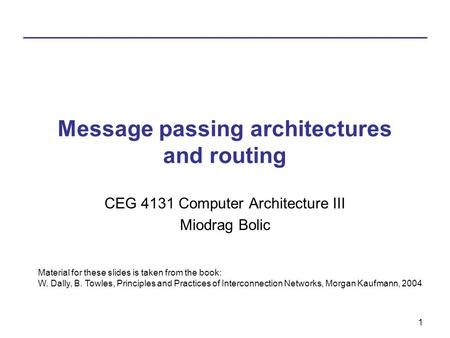 1 Message passing architectures and routing CEG 4131 Computer Architecture III Miodrag Bolic Material for these slides is taken from the book: W. Dally,