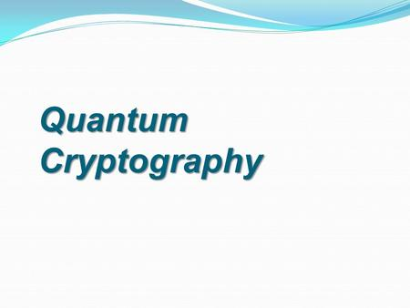 Quantum Cryptography. Cryptography  Art of writing messages so that no one other than intended receiver can read it.  Encryption – Performing mathematical.