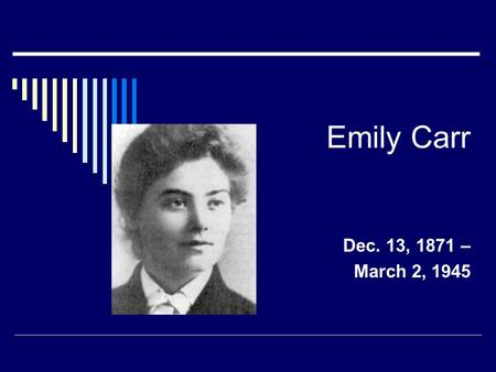 Emily Carr Dec. 13, 1871 – March 2, 1945. Emily the Artist  Emily Carr is one of Canada's most famous artist. From the time she was very young she loved.