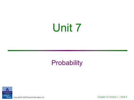 Copyright © 2009 Pearson Education, Inc. Chapter 12 Section 1 - Slide 1 Unit 7 Probability.