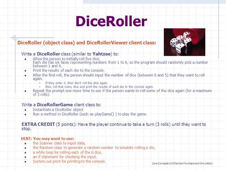 DiceRoller DiceRoller (object class) and DiceRollerViewer client class: Write a DiceRoller class (similar to Yahtzee) to: Allow the person to initially.