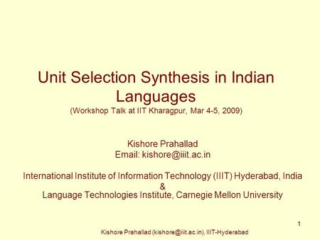Kishore Prahallad IIIT-Hyderabad 1 Unit Selection Synthesis in Indian Languages (Workshop Talk at IIT Kharagpur, Mar 4-5, 2009)