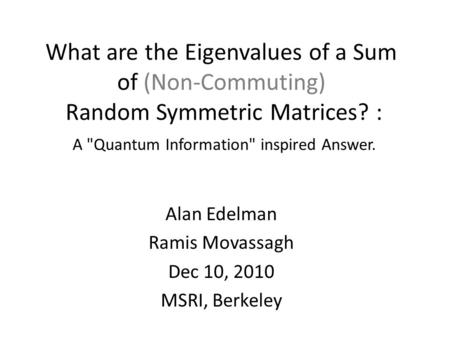 What are the Eigenvalues of a Sum of (Non-Commuting) Random Symmetric Matrices? : A Quantum Information inspired Answer. Alan Edelman Ramis Movassagh.