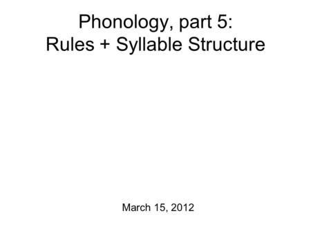 Phonology, part 5: Rules + Syllable Structure March 15, 2012.