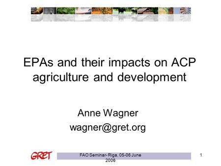 FAO Seminar- Riga, 05-06 June 2006 1 EPAs and their impacts on ACP agriculture and development Anne Wagner